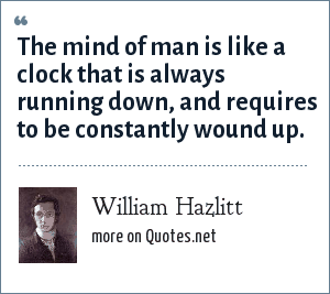 William Hazlitt: The mind of man is like a clock that is always running down, and requires to be constantly wound up.