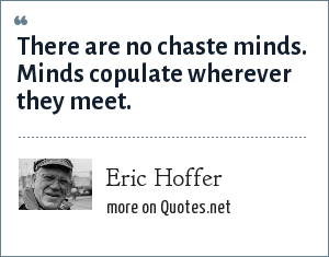 Eric Hoffer: There are no chaste minds. Minds copulate wherever they meet.