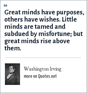 Washington Irving: Great minds have purposes, others have wishes. Little minds are tamed and subdued by misfortune; but great minds rise above them.