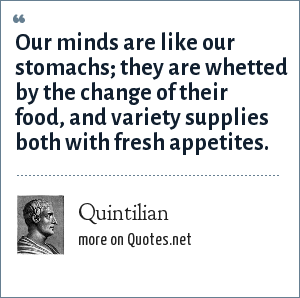 Quintilian: Our minds are like our stomachs; they are whetted by the change of their food, and variety supplies both with fresh appetites.