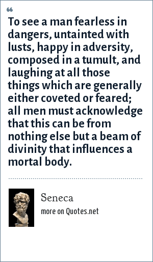 Seneca: To see a man fearless in dangers. untainted with lusts, happy in adversity, composed in a tumult, and laughing at all those things which are generally either coveted or feared, all men must acknowledge that this can be from nothing else but a beam of divinity that influences a mortal body.
