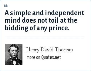 Henry David Thoreau: A simple and independent mind does not toil at the bidding of any prince.