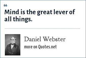 Daniel Webster: Mind is the great lever of all things.