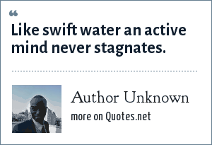Author Unknown: Like swift water an active mind never stagnates.