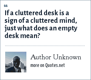 Author Unknown: If a cluttered desk is a sign of a cluttered mind, just what does an empty desk mean?