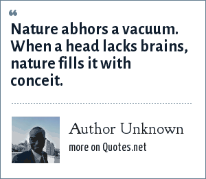 Author Unknown: Nature abhors a vacuum. When a head lacks brains, nature fills it with conceit.