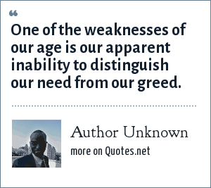 Author Unknown: One of the weaknesses of our age is our apparent inability to distinguish our need from our greed.