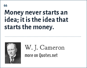 W. J. Cameron: Money never starts an idea; it is the idea that starts the money.