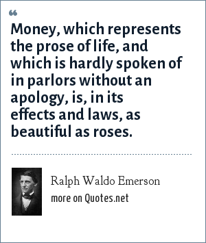 Ralph Waldo Emerson: Money, which represents the prose of life, and which is hardly spoken of in parlors without an apology, is, in its effects and laws, as beautiful as roses.