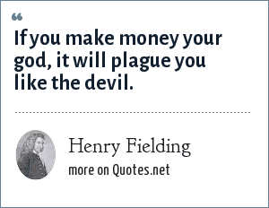 Henry Fielding: If you make money your god, it will plague you like the devil.