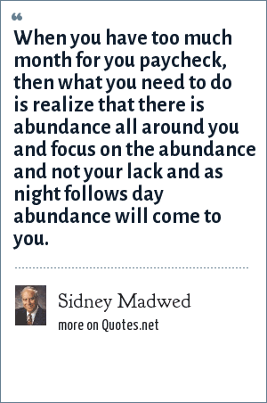 Sidney Madwed: When you have too much month for you paycheck, then what you need to do is realize that there is abundance all around you and focus on the abundance and not your lack and as night follows day abundance will come to you.