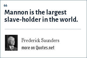 Frederick Saunders: Mannon is the largest slave-holder in the world.