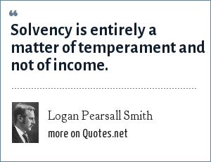 Logan Pearsall Smith: Solvency is entirely a matter of temperament and not of income.