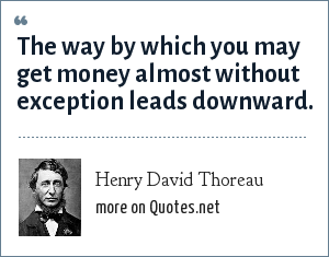 Henry David Thoreau: The way by which you may get money almost without exception leads downward.