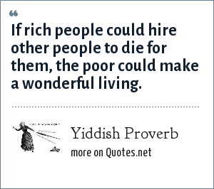 Yiddish Proverb: If rich people could hire other people to die for them, the poor could make a wonderful living.