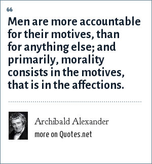 Archibald Alexander: Men are more accountable for their motives, than for anything else; and primarily, morality consists in the motives, that is in the affections.