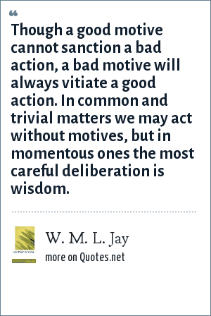 W. M. L. Jay: Though a good motive cannot sanction a bad action, a bad motive will always vitiate a good action. In common and trivial matters we may act without motives, but in momentous ones the most careful deliberation is wisdom.