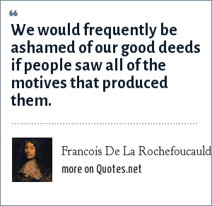 Francois De La Rochefoucauld: We would frequently be ashamed of our good deeds if people saw all of the motives that produced them.