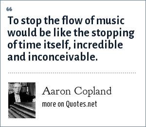 Aaron Copland: To stop the flow of music would be like the stopping of time itself, incredible and inconceivable.