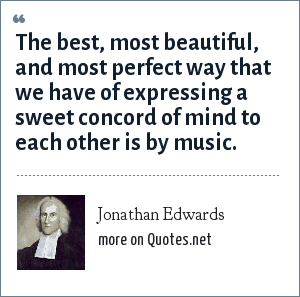 Jonathan Edwards: The best, most beautiful, and most perfect way that we have of expressing a sweet concord of mind to each other is by music.