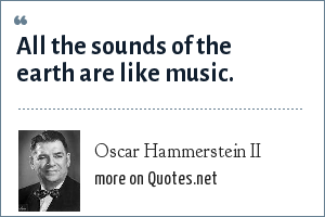 Oscar Hammerstein II: All the sounds of the earth are like music.