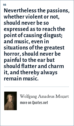 Wolfgang Amadeus Mozart: Nevertheless the passions, whether violent or not, should never be so expressed as to reach the point of causing disgust; and music, even in situations of the greatest horror, should never be painful to the ear but should flatter and charm it, and thereby always remain music.