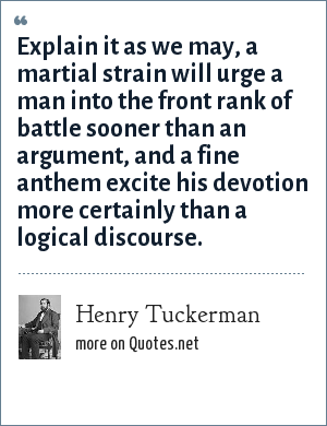 Henry Tuckerman: Explain it as we may, a martial strain will urge a man into the front rank of battle sooner than an argument, and a fine anthem excite his devotion more certainly than a logical discourse.