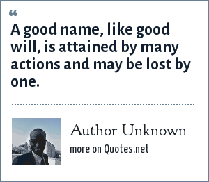 Author Unknown: A good name, like good will, is attained by many actions and may be lost by one.