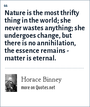 Horace Binney: Nature is the most thrifty thing in the world; she never wastes anything; she undergoes change, but there is no annihilation, the essence remains - matter is eternal.