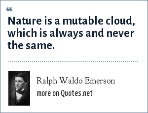 Ralph Waldo Emerson: Nature is a mutable cloud, which is always and never the same.