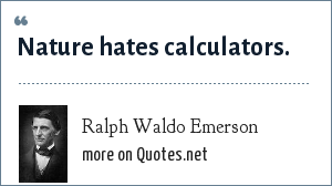 Ralph Waldo Emerson: Nature hates calculators.