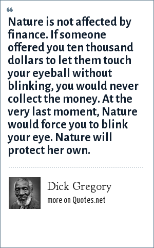 Dick Gregory: Nature is not affected by finance. If someone offered you ten thousand dollars to let them touch your eyeball without blinking, you would never collect the money. At the very last moment, Nature would force you to blink your eye. Nature will protect her own.
