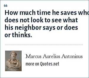 Marcus Aurelius Antoninus: How much time he saves who does not look to see what his neighbor says or does or thinks.