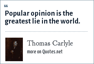 Thomas Carlyle: Popular opinion is the greatest lie in the world.