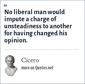 Cicero: No liberal man would impute a charge of unsteadiness to another for having changed his opinion.