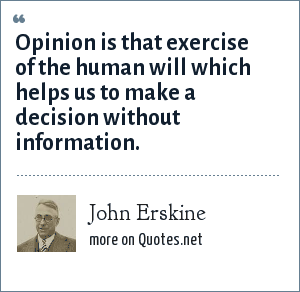 John Erskine: Opinion is that exercise of the human will which helps us to make a decision without information.
