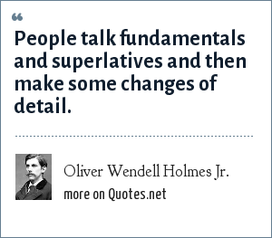 Oliver Wendell Holmes Jr.: People talk fundamentals and superlatives and then make some changes of detail.