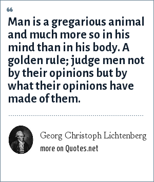 Georg Christoph Lichtenberg: Man is a gregarious animal and much more so in his mind than in his body. A golden rule; judge men not by their opinions but by what their opinions have made of them.