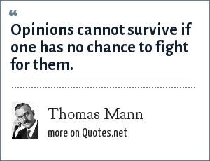 Thomas Mann: Opinions cannot survive if one has no chance to fight for them.