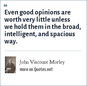 John Viscount Morley: Even good opinions are worth very little unless we hold them in the broad, intelligent, and spacious way.