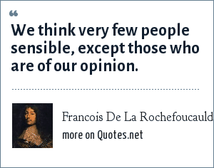 Francois De La Rochefoucauld: We think very few people sensible, except those who are of our opinion.