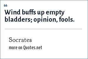 Socrates: Wind buffs up empty bladders; opinion, fools.