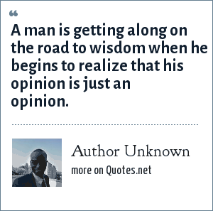 Author Unknown: A man is getting along on the road to wisdom when he begins to realize that his opinion is just an opinion.