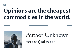 Author Unknown: Opinions are the cheapest commodities in the world.