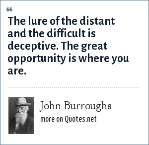 John Burroughs: The lure of the distant and the difficult is deceptive. The great opportunity is where you are.
