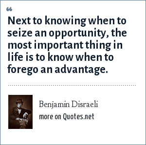 Benjamin Disraeli: Next to knowing when to seize an opportunity, the most important thing in life is to know when to forego an advantage.