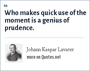 Johann Kaspar Lavater: Who makes quick use of the moment is a genius of prudence.