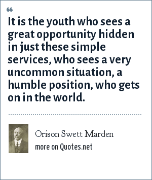 Orison Swett Marden: It is the youth who sees a great opportunity hidden in just these simple services, who sees a very uncommon situation, a humble position, who gets on in the world.