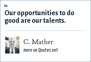 C. Mather: Our opportunities to do good are our talents.