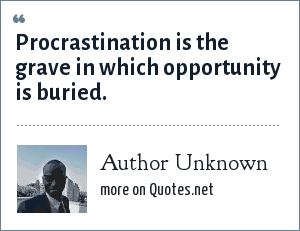 Author Unknown: Procrastination is the grave in which opportunity is buried.